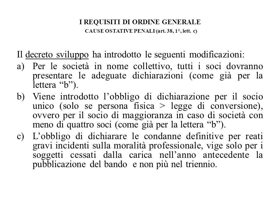 I REQUISITI DI ORDINE GENERALE CAUSE OSTATIVE PENALI (art. 38, 1°, lett. c) Il decreto sviluppo ha introdotto le seguenti modificazioni: a)Per le soci
