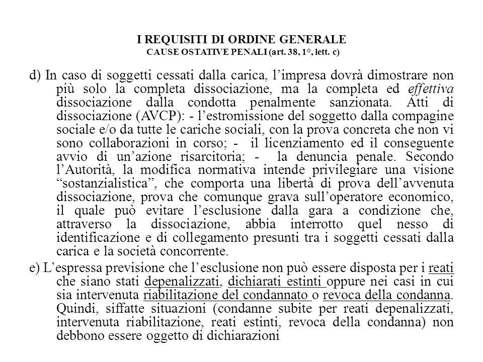 I REQUISITI DI ORDINE GENERALE CAUSE OSTATIVE PENALI (art. 38, 1°, lett. c) d) In caso di soggetti cessati dalla carica, limpresa dovrà dimostrare non