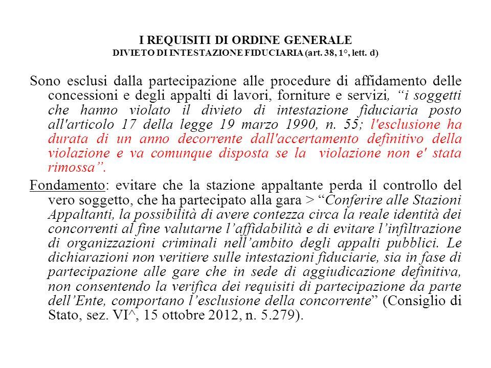 I REQUISITI DI ORDINE GENERALE DIVIETO DI INTESTAZIONE FIDUCIARIA (art. 38, 1°, lett. d) Sono esclusi dalla partecipazione alle procedure di affidamen
