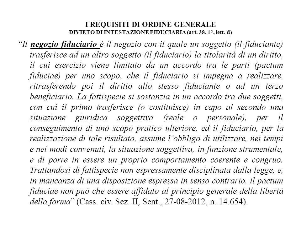 I REQUISITI DI ORDINE GENERALE DIVIETO DI INTESTAZIONE FIDUCIARIA (art. 38, 1°, lett. d) Il negozio fiduciario è il negozio con il quale un soggetto (