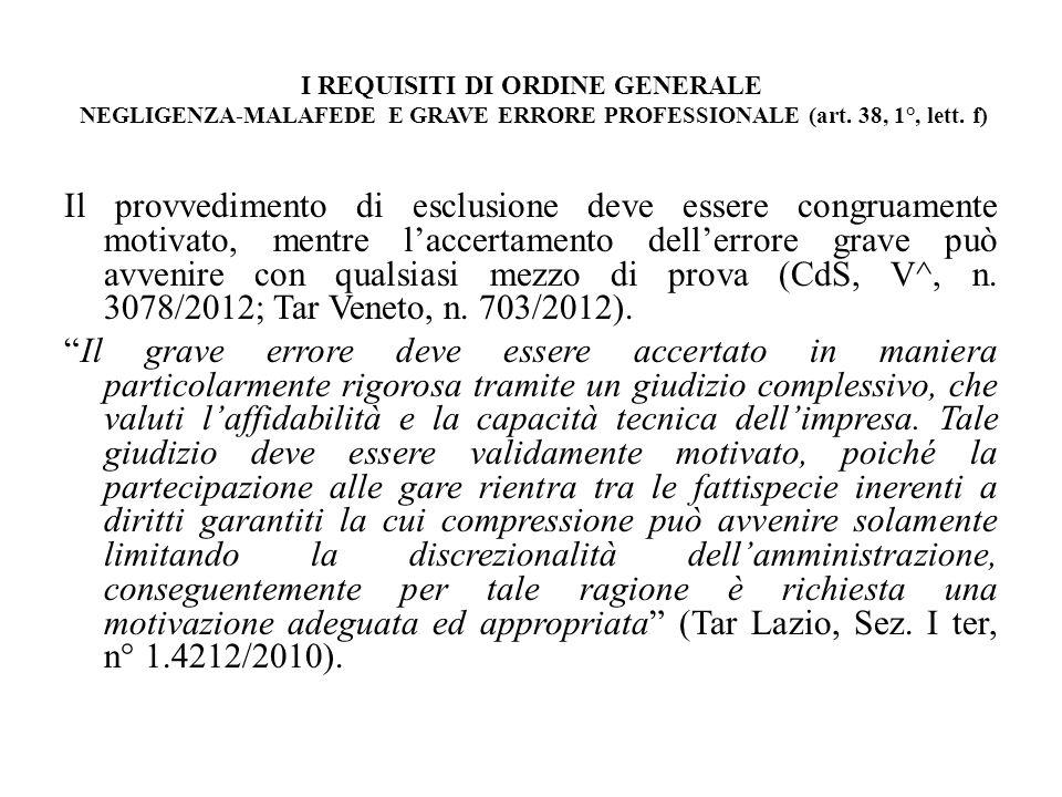 I REQUISITI DI ORDINE GENERALE NEGLIGENZA-MALAFEDE E GRAVE ERRORE PROFESSIONALE (art. 38, 1°, lett. f) Il provvedimento di esclusione deve essere cong
