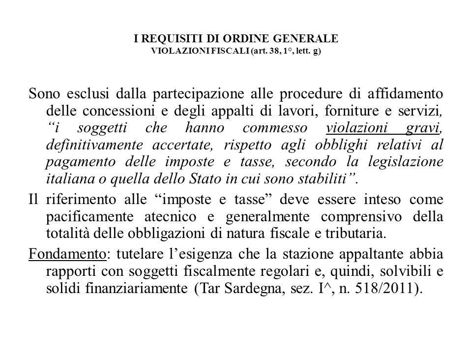 I REQUISITI DI ORDINE GENERALE VIOLAZIONI FISCALI (art. 38, 1°, lett. g) Sono esclusi dalla partecipazione alle procedure di affidamento delle concess