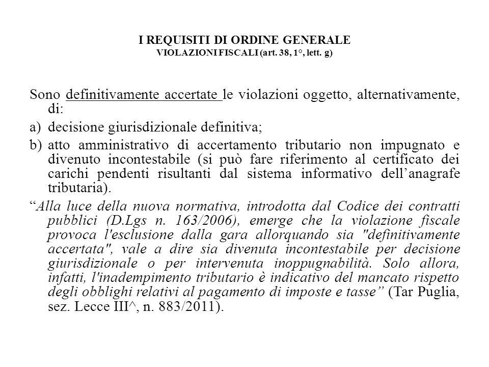 I REQUISITI DI ORDINE GENERALE VIOLAZIONI FISCALI (art. 38, 1°, lett. g) Sono definitivamente accertate le violazioni oggetto, alternativamente, di: a