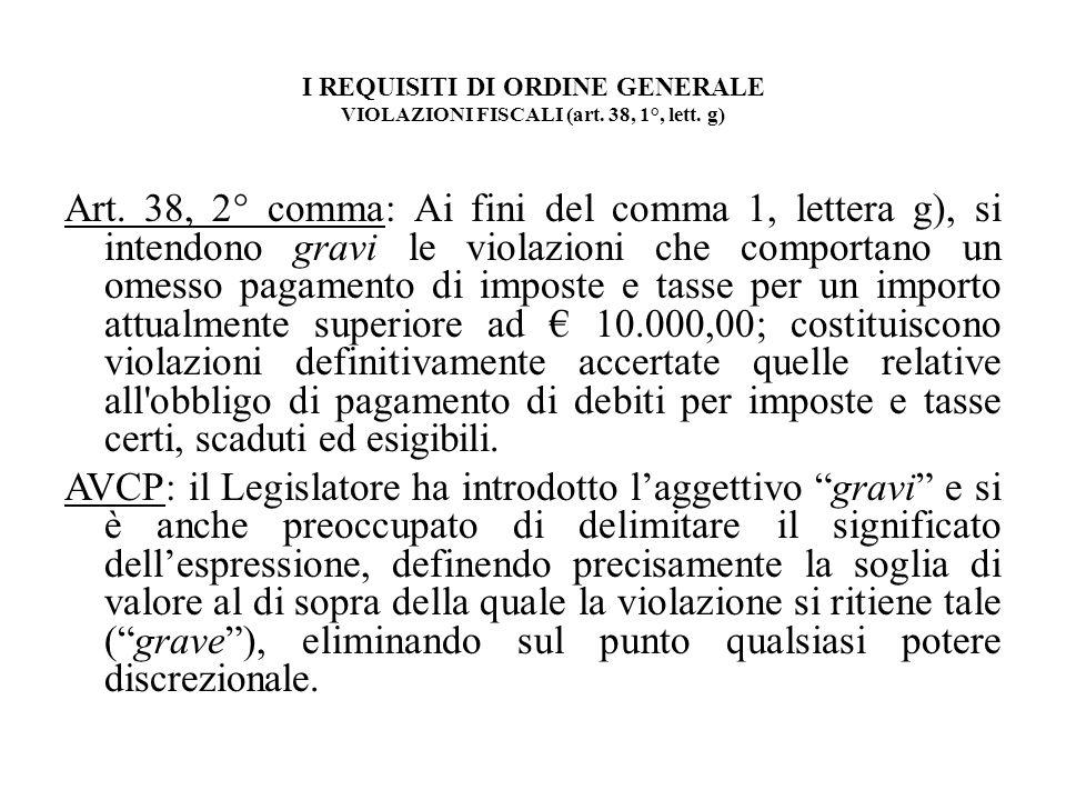 I REQUISITI DI ORDINE GENERALE VIOLAZIONI FISCALI (art. 38, 1°, lett. g) Art. 38, 2° comma: Ai fini del comma 1, lettera g), si intendono gravi le vio