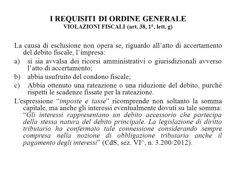 I REQUISITI DI ORDINE GENERALE VIOLAZIONI FISCALI (art. 38, 1°, lett. g) La causa di esclusione non opera se, riguardo allatto di accertamento del deb