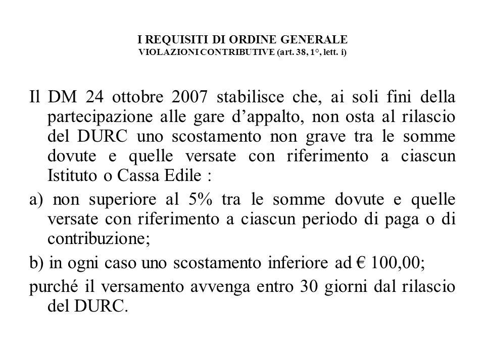 I REQUISITI DI ORDINE GENERALE VIOLAZIONI CONTRIBUTIVE (art. 38, 1°, lett. i) Il DM 24 ottobre 2007 stabilisce che, ai soli fini della partecipazione
