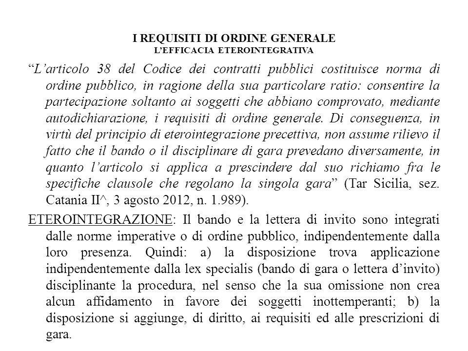 I REQUISITI DI ORDINE GENERALE LEFFICACIA ETEROINTEGRATIVA Larticolo 38 del Codice dei contratti pubblici costituisce norma di ordine pubblico, in rag