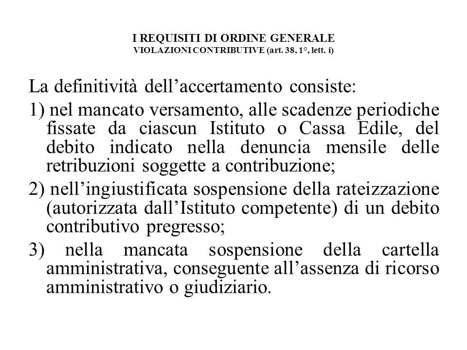 I REQUISITI DI ORDINE GENERALE VIOLAZIONI CONTRIBUTIVE (art. 38, 1°, lett. i) La definitività dellaccertamento consiste: 1) nel mancato versamento, al