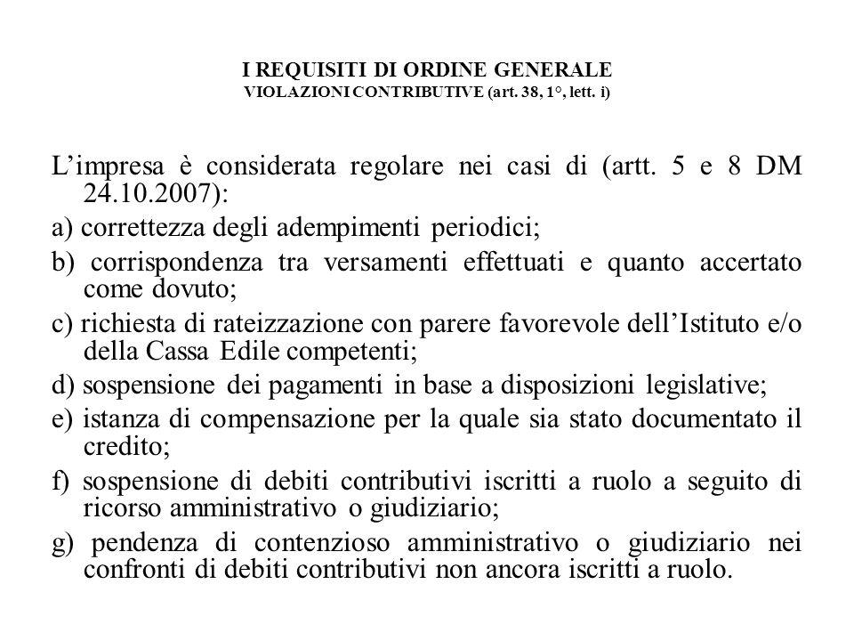 I REQUISITI DI ORDINE GENERALE VIOLAZIONI CONTRIBUTIVE (art. 38, 1°, lett. i) Limpresa è considerata regolare nei casi di (artt. 5 e 8 DM 24.10.2007):