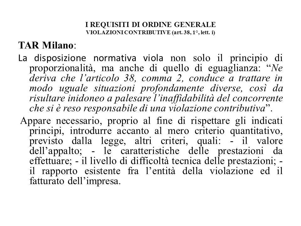I REQUISITI DI ORDINE GENERALE VIOLAZIONI CONTRIBUTIVE (art. 38, 1°, lett. i) TAR Milano: La disposizione normativa viola non solo il principio di pro