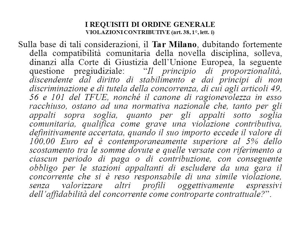 I REQUISITI DI ORDINE GENERALE VIOLAZIONI CONTRIBUTIVE (art. 38, 1°, lett. i) Sulla base di tali considerazioni, il Tar Milano, dubitando fortemente d