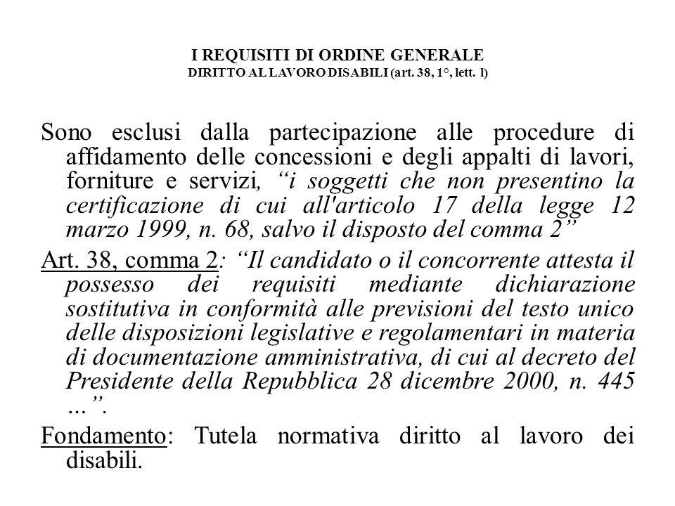 I REQUISITI DI ORDINE GENERALE DIRITTO AL LAVORO DISABILI (art. 38, 1°, lett. l) Sono esclusi dalla partecipazione alle procedure di affidamento delle