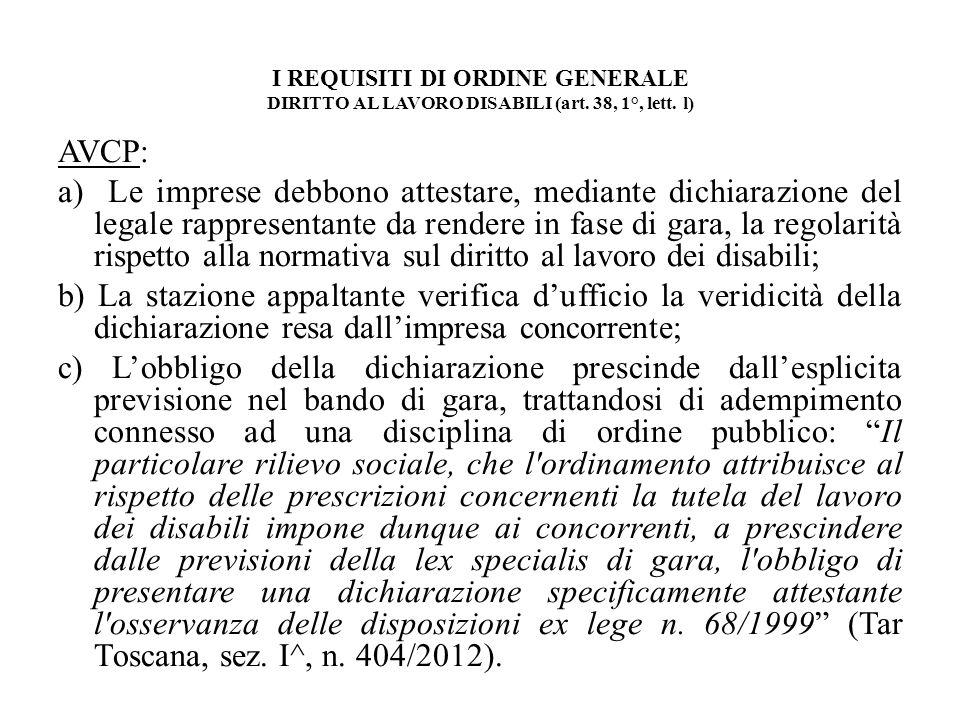 I REQUISITI DI ORDINE GENERALE DIRITTO AL LAVORO DISABILI (art. 38, 1°, lett. l) AVCP: a) Le imprese debbono attestare, mediante dichiarazione del leg