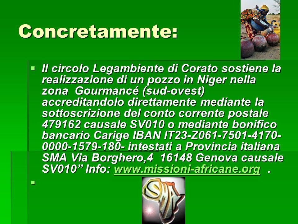 Concretamente: Il circolo Legambiente di Corato sostiene la realizzazione di un pozzo in Niger nella zona Gourmancé (sud-ovest) accreditandolo direttamente mediante la sottoscrizione del conto corrente postale 479162 causale SV010 o mediante bonifico bancario Carige IBAN IT23-Z061-7501-4170- 0000-1579-180- intestati a Provincia italiana SMA Via Borghero,4 16148 Genova causale SV010 Info: www.missioni-africane.org.