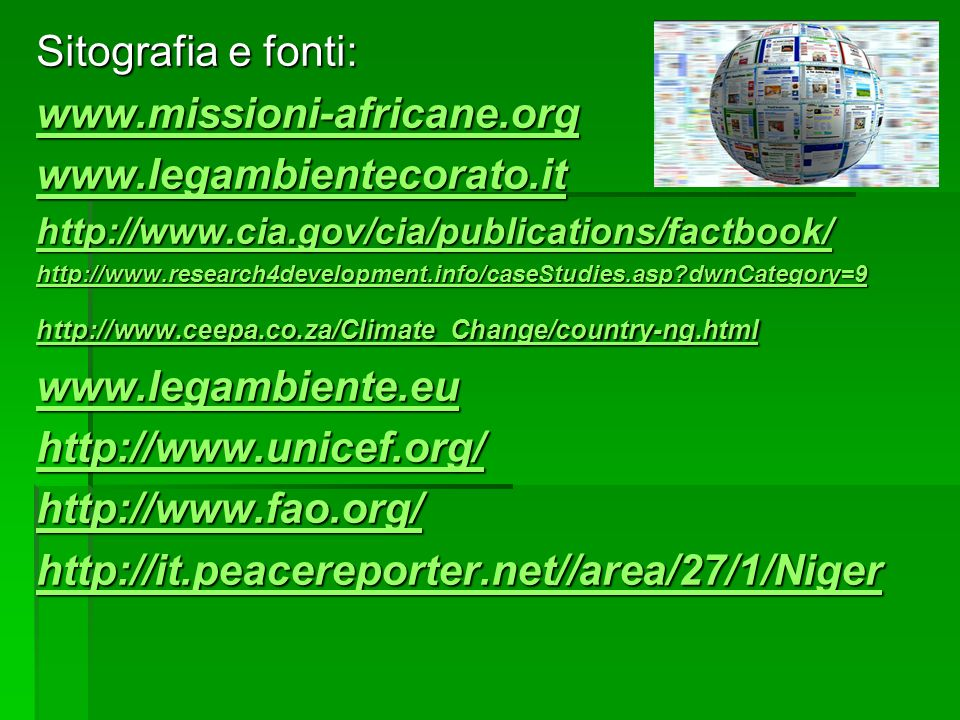 Sitografia e fonti: www.missioni-africane.org www.legambientecorato.it http://www.cia.gov/cia/publications/factbook/ http://www.research4development.info/caseStudies.asp?dwnCategory=9 http://www.ceepa.co.za/Climate_Change/country-ng.html www.legambiente.eu http://www.unicef.org/ http://www.fao.org/ http://it.peacereporter.net//area/27/1/Niger