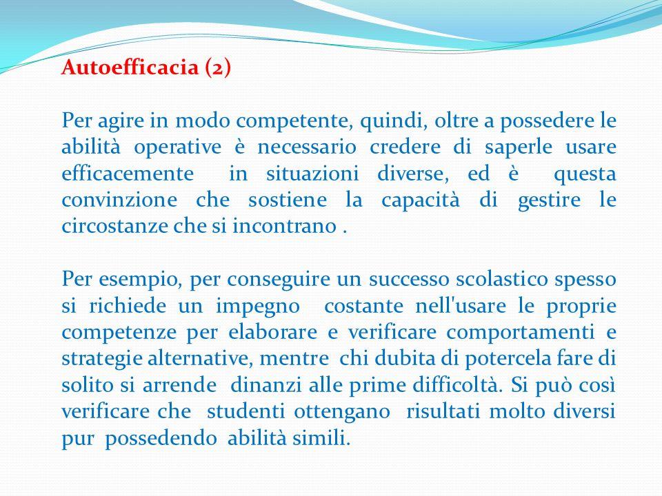 Autoefficacia (2) Per agire in modo competente, quindi, oltre a possedere le abilità operative è necessario credere di saperle usare efficacemente in
