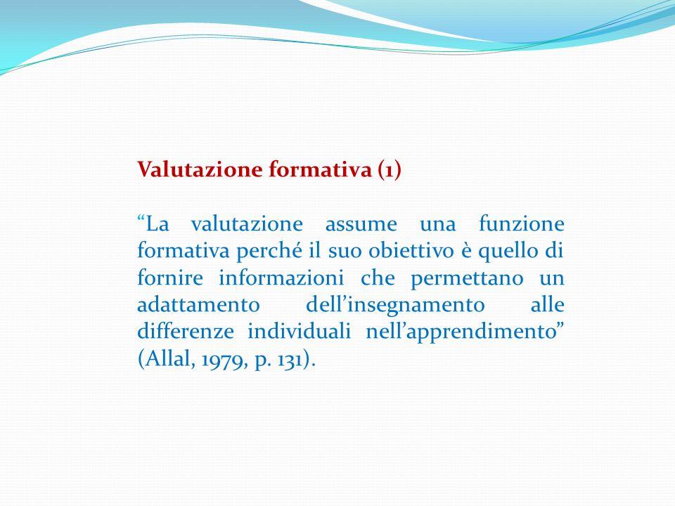 Valutazione formativa (1) La valutazione assume una funzione formativa perché il suo obiettivo è quello di fornire informazioni che permettano un adat