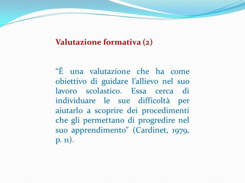 Valutazione formativa (2) È una valutazione che ha come obiettivo di guidare lallievo nel suo lavoro scolastico. Essa cerca di individuare le sue diff
