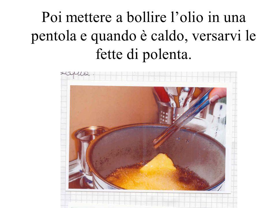 Poi mettere a bollire lolio in una pentola e quando è caldo, versarvi le fette di polenta.
