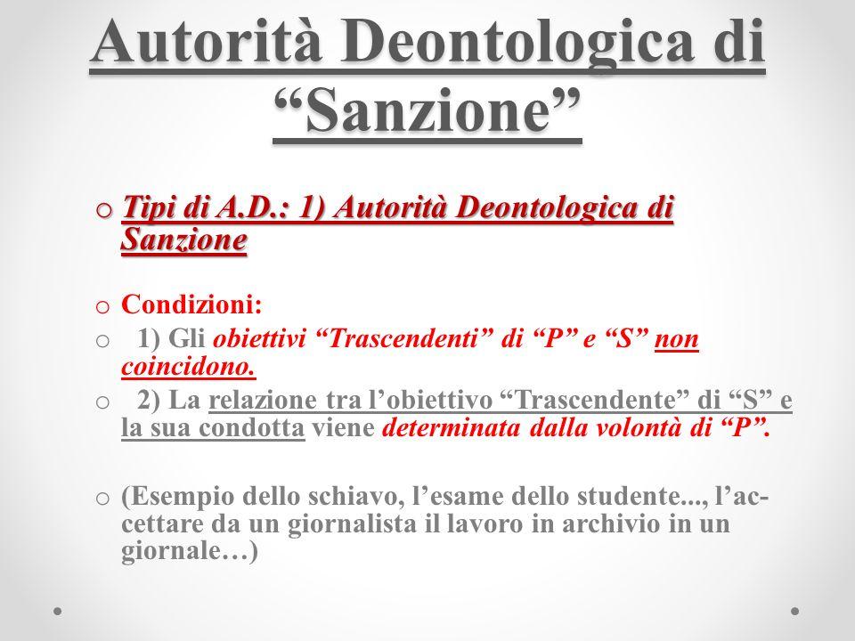 Autorità Deontologica di Sanzione o Tipi di A.D.: 1) Autorità Deontologica di Sanzione o Condizioni: o 1) Gli obiettivi Trascendenti di P e S non coincidono.