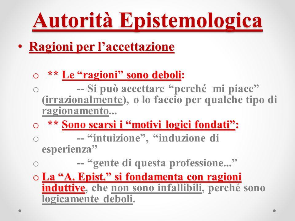 Autorità Epistemologica Ragioni per laccettazione Ragioni per laccettazione sono deboli o ** Le ragioni sono deboli: o -- Si può accettare perché mi piace (irrazionalmente), o lo faccio per qualche tipo di ragionamento...