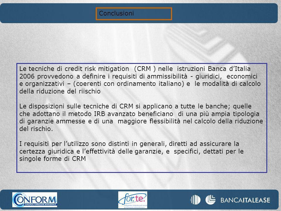 Le tecniche di credit risk mitigation (CRM ) nelle istruzioni Banca dItalia 2006 provvedono a definire i requisiti di ammissibilità - giuridici, economici e organizzativi – (coerenti con ordinamento italiano) e le modalità di calcolo della riduzione del riischio Le disposizioni sulle tecniche di CRM si applicano a tutte le banche; quelle che adottano il metodo IRB avanzato beneficiano di una più ampia tipologia di garanzie ammesse e di una maggiore flessibilità nel calcolo della riduzione del rischio.