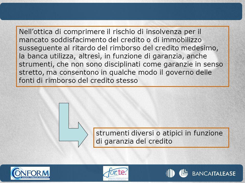 Nellottica di comprimere il rischio di insolvenza per il mancato soddisfacimento del credito o di immobilizzo susseguente al ritardo del rimborso del credito medesimo, la banca utilizza, altresì, in funzione di garanzia, anche strumenti, che non sono disciplinati come garanzie in senso stretto, ma consentono in qualche modo il governo delle fonti di rimborso del credito stesso strumenti diversi o atipici in funzione di garanzia del credito