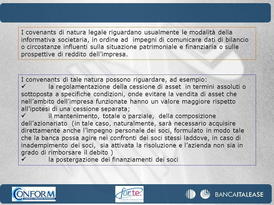 I covenants di natura legale riguardano usualmente le modalità della informativa societaria, in ordine ad impegni di comunicare dati di bilancio o circostanze influenti sulla situazione patrimoniale e finanziaria o sulle prospettive di reddito dellimpresa.