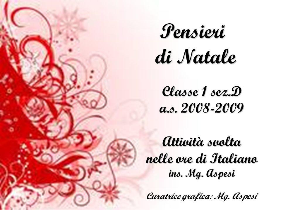 Pensieri di Natale Classe 1 sez.D a.s. 2008-2009 Attività svolta nelle ore di Italiano ins. Mg. Aspesi Curatrice grafica: Mg. Aspesi
