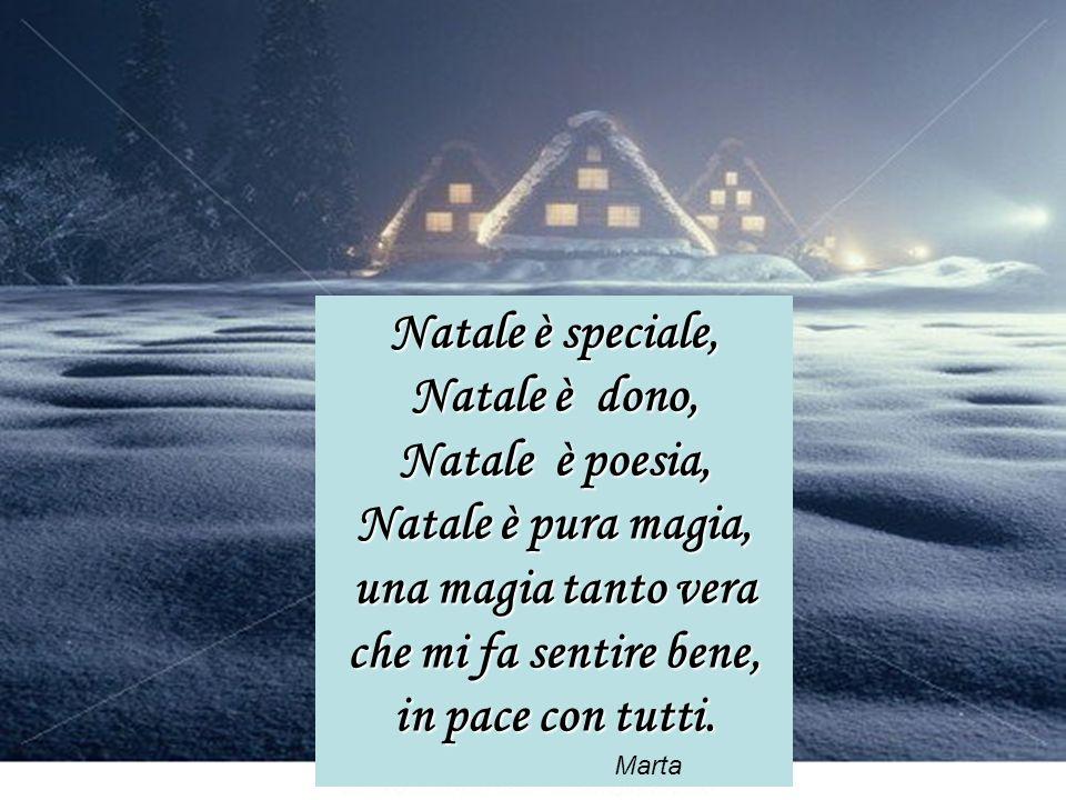 Natale è speciale, Natale è dono, Natale è poesia, Natale è pura magia, una magia tanto vera che mi fa sentire bene, in pace con tutti. Marta