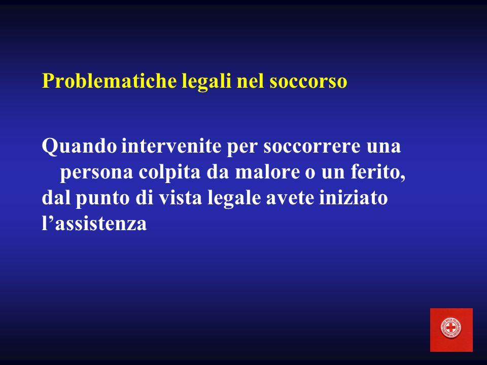 Problematiche legali nel soccorso Quando intervenite per soccorrere una persona colpita da malore o un ferito, dal punto di vista legale avete iniziat