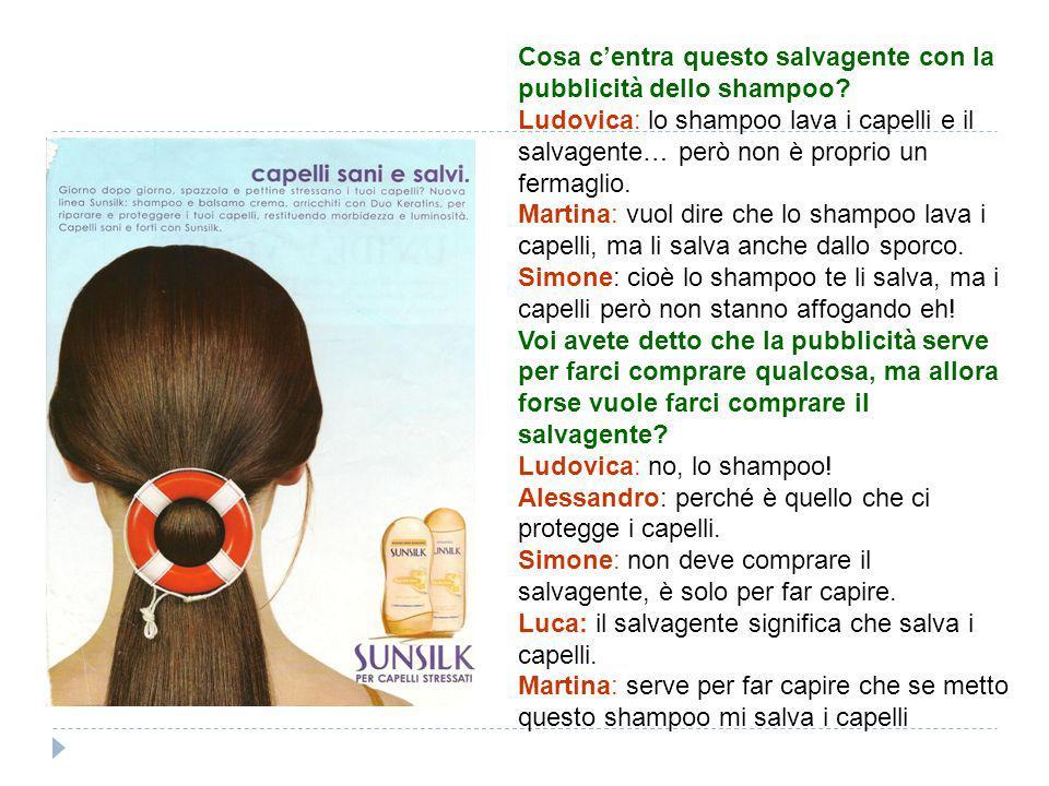 Cosa centra questo salvagente con la pubblicità dello shampoo? Ludovica: lo shampoo lava i capelli e il salvagente… però non è proprio un fermaglio. M