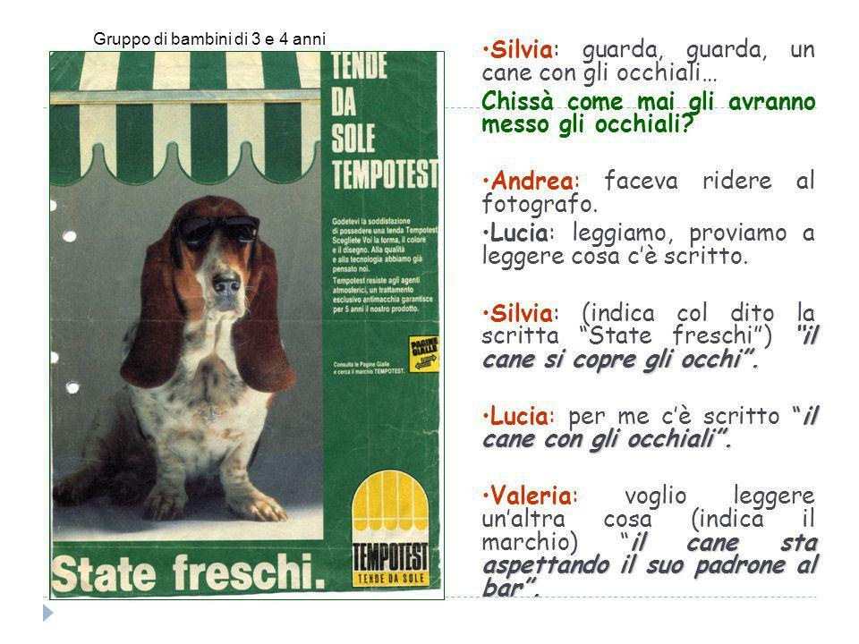 Silvia: guarda, guarda, un cane con gli occhiali… Chissà come mai gli avranno messo gli occhiali? Andrea: faceva ridere al fotografo. Lucia: leggiamo,