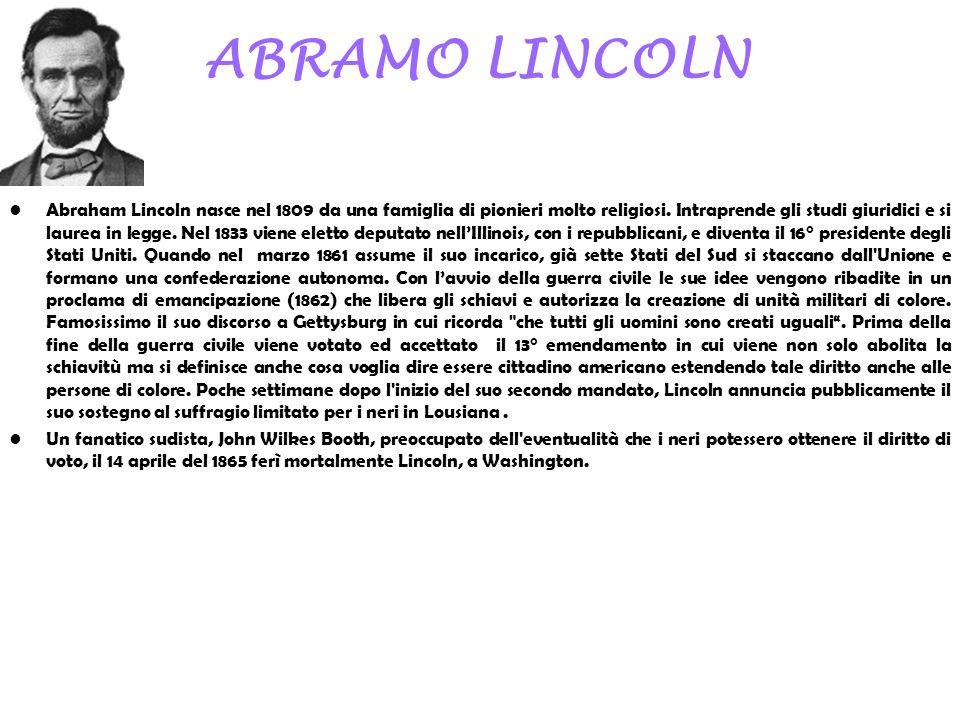 ABRAMO LINCOLN Abraham Lincoln nasce nel 1809 da una famiglia di pionieri molto religiosi. Intraprende gli studi giuridici e si laurea in legge. Nel 1