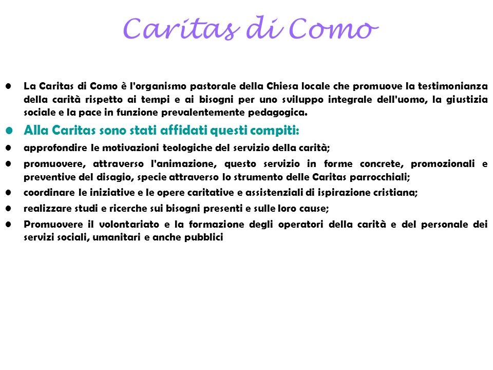 Caritas di Como La Caritas di Como è l'organismo pastorale della Chiesa locale che promuove la testimonianza della carità rispetto ai tempi e ai bisog