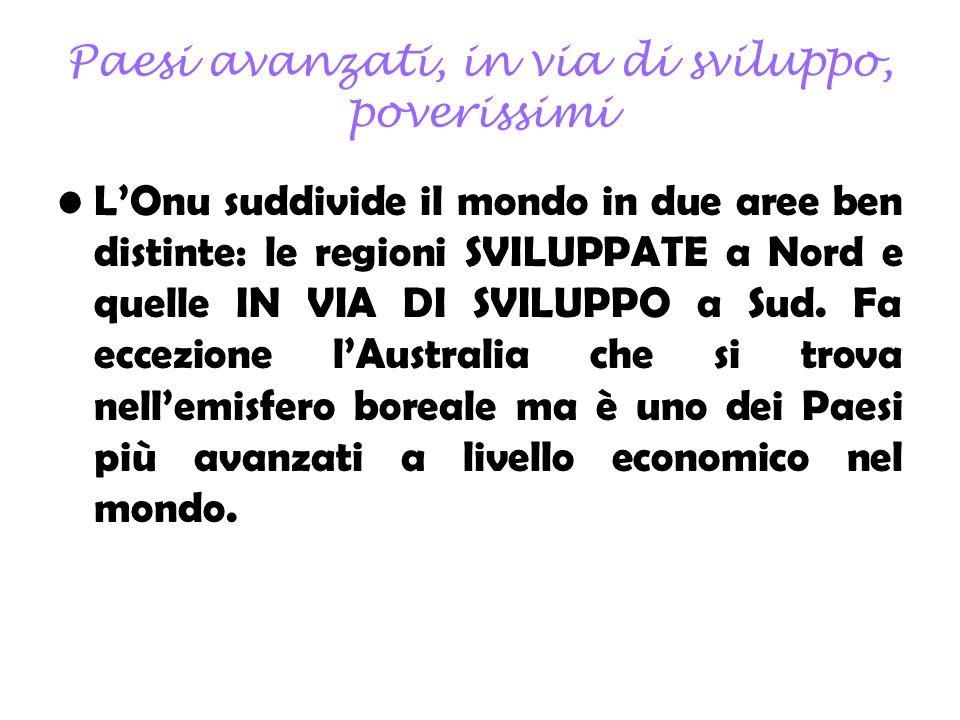 Paesi avanzati, in via di sviluppo, poverissimi LOnu suddivide il mondo in due aree ben distinte: le regioni SVILUPPATE a Nord e quelle IN VIA DI SVILUPPO a Sud.