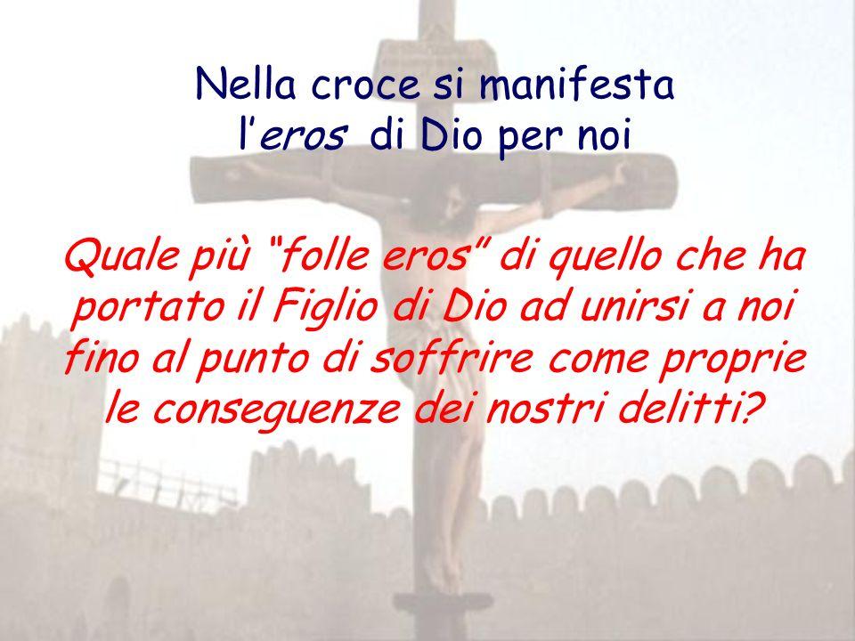 Nella croce si manifesta leros di Dio per noi Quale più folle eros di quello che ha portato il Figlio di Dio ad unirsi a noi fino al punto di soffrire
