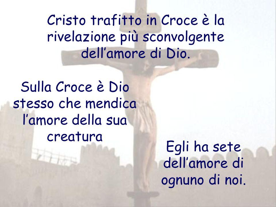 Cristo trafitto in Croce è la rivelazione più sconvolgente dellamore di Dio. Sulla Croce è Dio stesso che mendica lamore della sua creatura Egli ha se