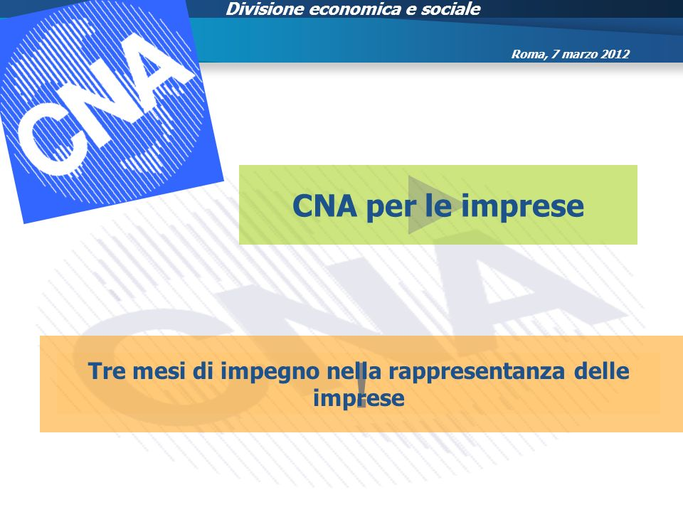 Divisione economica e sociale CNA per le imprese ! Tre mesi di impegno nella rappresentanza delle imprese Roma, 7 marzo 2012