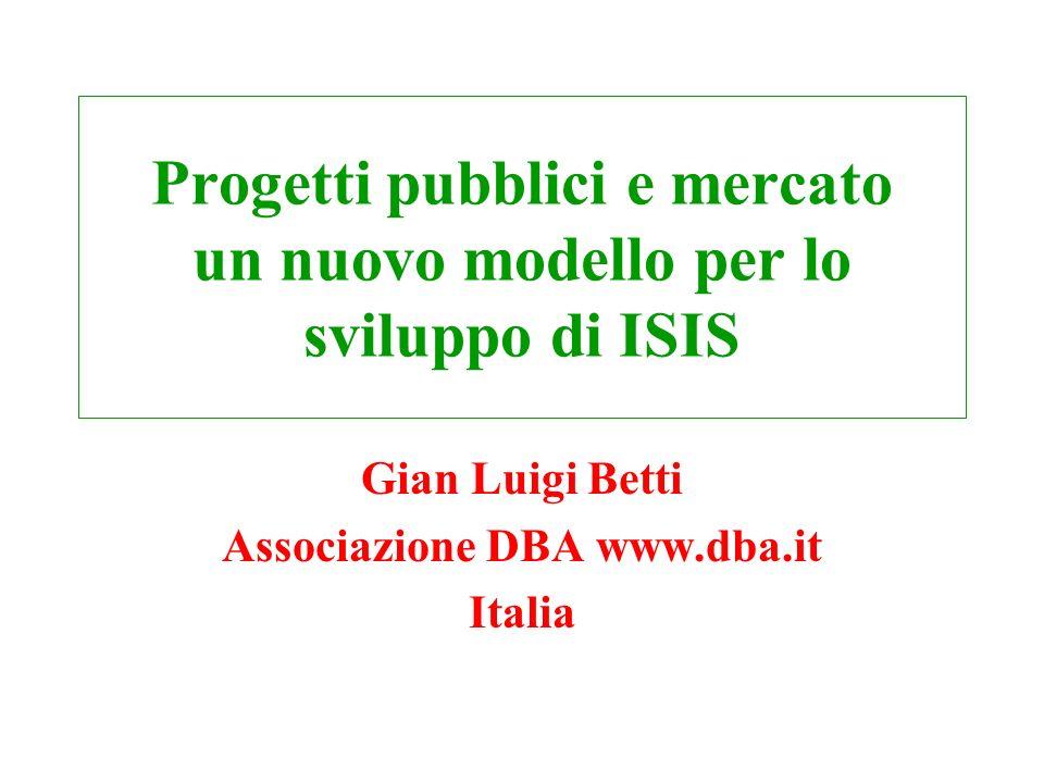Progetti pubblici e mercato un nuovo modello per lo sviluppo di ISIS Gian Luigi Betti Associazione DBA www.dba.it Italia