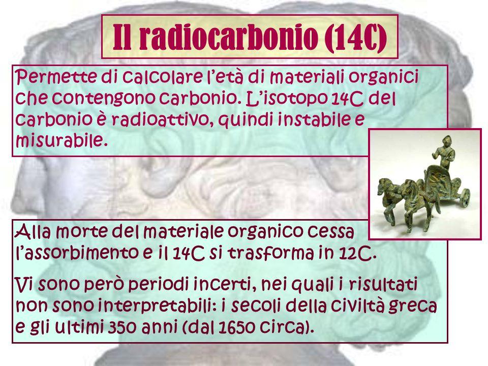 Il radiocarbonio (14C) Permette di calcolare letà di materiali organici che contengono carbonio. Lisotopo 14C del carbonio è radioattivo, quindi insta
