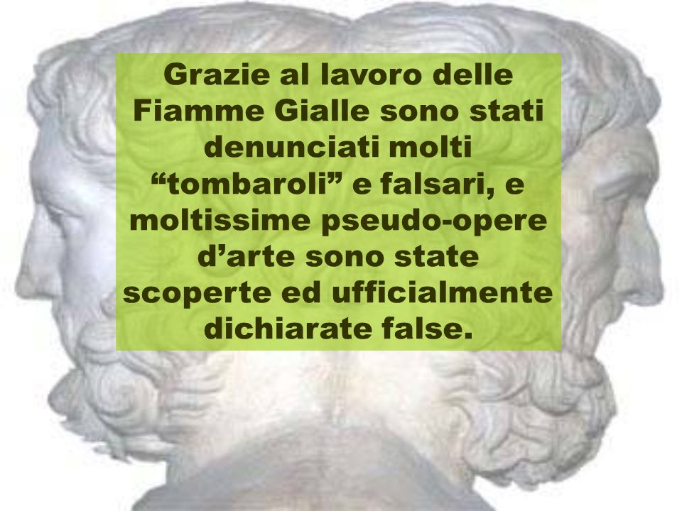 Grazie al lavoro delle Fiamme Gialle sono stati denunciati molti tombaroli e falsari, e moltissime pseudo-opere darte sono state scoperte ed ufficialmente dichiarate false.