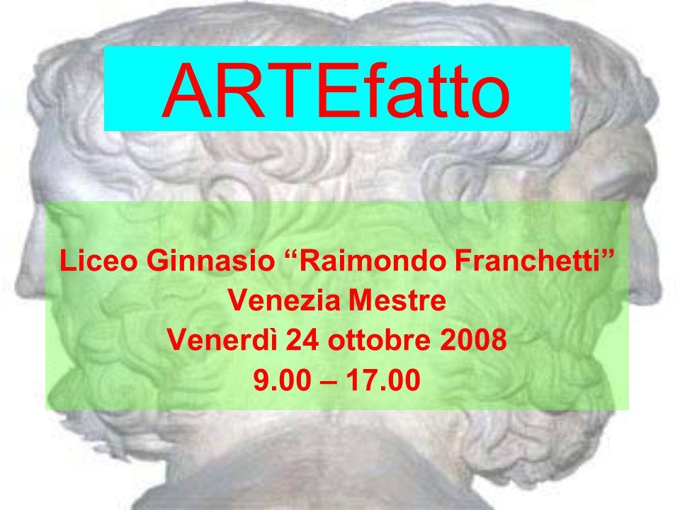 ARTEfatto Liceo Ginnasio Raimondo Franchetti Venezia Mestre Venerdì 24 ottobre 2008 9.00 – 17.00