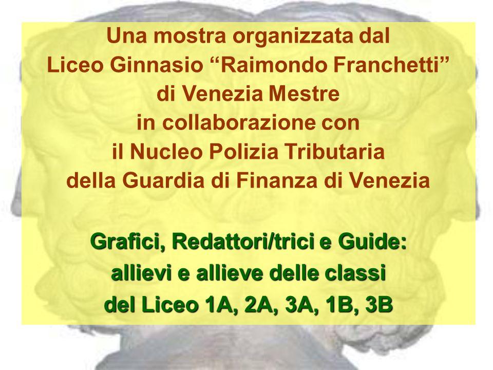 Una mostra organizzata dal Liceo Ginnasio Raimondo Franchetti di Venezia Mestre in collaborazione con il Nucleo Polizia Tributaria della Guardia di Finanza di Venezia Grafici, Redattori/trici e Guide: allievi e allieve delle classi del Liceo 1A, 2A, 3A, 1B, 3B