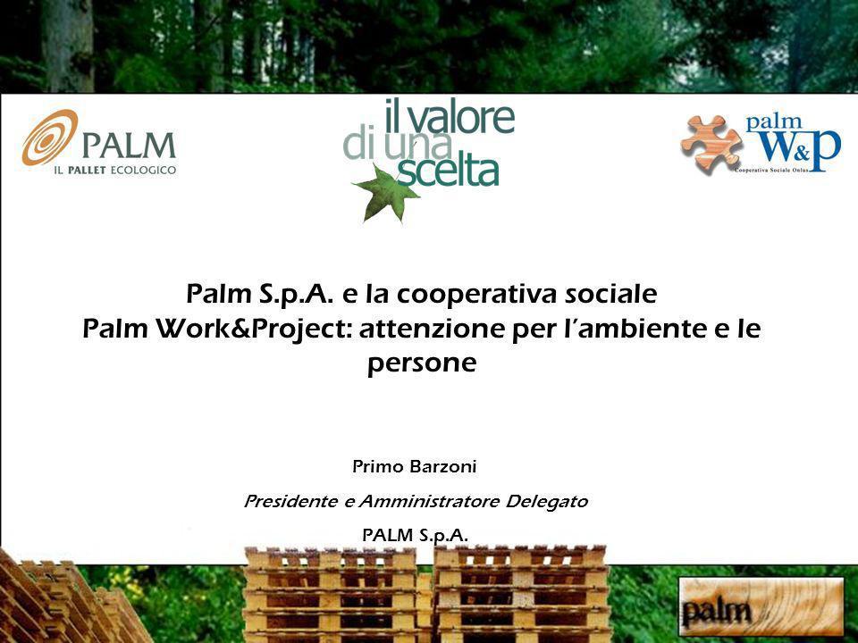 Primo Barzoni Presidente e Amministratore Delegato PALM S.p.A. Palm S.p.A. e la cooperativa sociale Palm Work&Project: attenzione per lambiente e le p