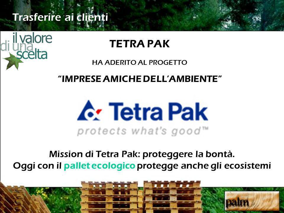 Trasferire ai clienti TETRA PAK HA ADERITO AL PROGETTO IMPRESE AMICHE DELLAMBIENTE Mission di Tetra Pak: proteggere la bontà. Oggi con il pallet ecolo