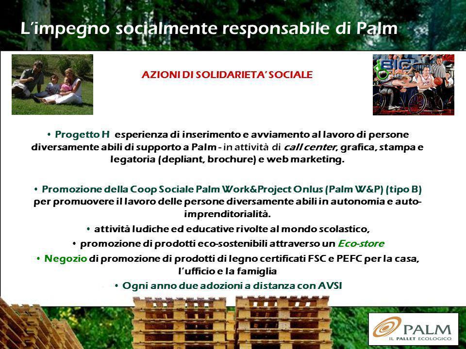Limpegno socialmente responsabile di Palm AZIONI DI SOLIDARIETA SOCIALE Progetto H esperienza di inserimento e avviamento al lavoro di persone diversamente abili di supporto a Palm - in attività di call center, grafica, stampa e legatoria (depliant, brochure) e web marketing.