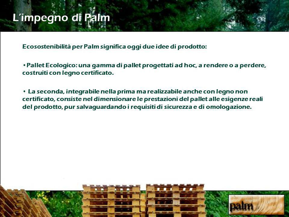 Limpegno di Palm Ecosostenibilità per Palm significa oggi due idee di prodotto: Pallet Ecologico: una gamma di pallet progettati ad hoc, a rendere o a perdere, costruiti con legno certificato.