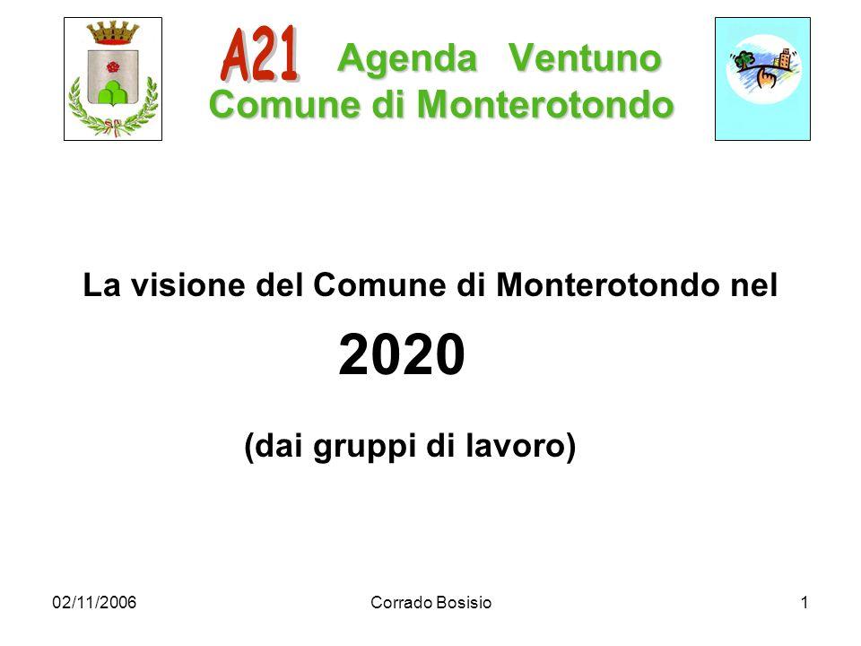 02/11/2006Corrado Bosisio1 Agenda Ventuno Comune di Monterotondo Agenda Ventuno Comune di Monterotondo La visione del Comune di Monterotondo nel 2020 (dai gruppi di lavoro)