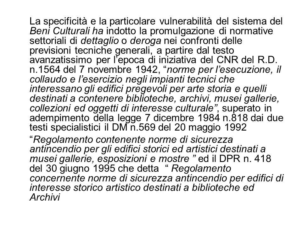 La specificità e la particolare vulnerabilità del sistema del Beni Culturali ha indotto la promulgazione di normative settoriali di dettaglio o deroga nei confronti delle previsioni tecniche generali, a partire dal testo avanzatissimo per lepoca di iniziativa del CNR del R.D.